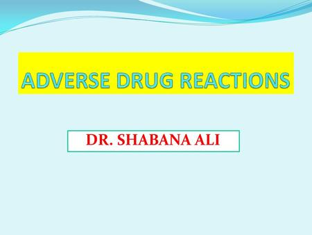 DR. SHABANA ALI. Adverse Drug Reactions (ADR) Harm associated with the use of a given medications OR Unwanted or harmful reaction experienced after the.