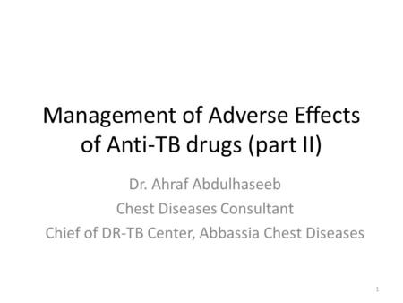 Dr. Ahraf Abdulhaseeb Chest Diseases Consultant Chief of DR-TB Center, Abbassia Chest Diseases Management of Adverse Effects of Anti-TB drugs (part II)