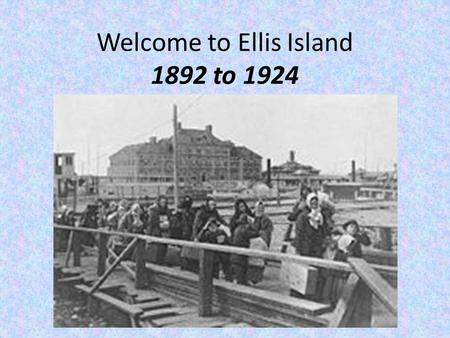 Welcome to Ellis Island 1892 to 1924