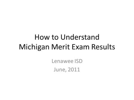 How to Understand Michigan Merit Exam Results Lenawee ISD June, 2011.
