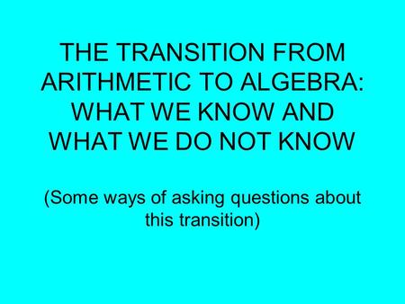 THE TRANSITION FROM ARITHMETIC TO ALGEBRA: WHAT WE KNOW AND WHAT WE DO NOT KNOW (Some ways of asking questions about this transition)‏