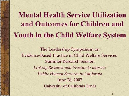 1 Mental Health Service Utilization and Outcomes for Children and Youth in the Child Welfare System The Leadership Symposium on Evidence-Based Practice.