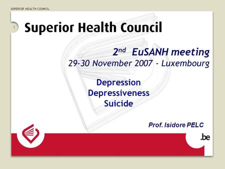 SUPERIOR HEALTH COUNCIL 1 2 nd EuSANH meeting 29-30 November 2007 - Luxembourg Depression Depressiveness Suicide Prof. Isidore PELC.
