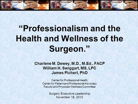 """Professionalism and the Health and Wellness of the Surgeon."" Charlene M. Dewey, M.D., M.Ed., FACP William H. Swiggart, MS, LPC James Pichert, PhD Center."