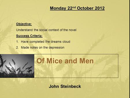 Of Mice and Men John Steinbeck Monday 22 nd October 2012 Objective: Understand the social context of the novel Success Criteria: 1.Have completed the dreams.