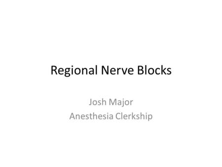Regional Nerve Blocks Josh Major Anesthesia Clerkship.