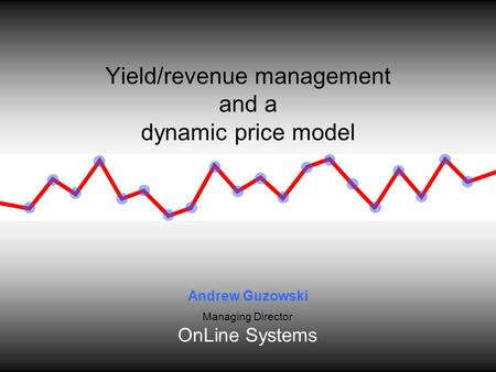 Yield/revenue management and a dynamic price model Andrew Guzowski Managing Director OnLine Systems.