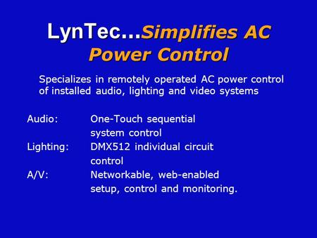 LynTec … Simplifies AC Power Control Specializes in remotely operated AC power control of installed audio, lighting and video systems Audio: One-Touch.