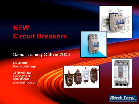 Sales Training Outline 2006 Klaus Tum Product Manager NEW Circuit Breakers 35 Royal Road Flemington, NJ 908-806-9400 www.altechcorp.com.