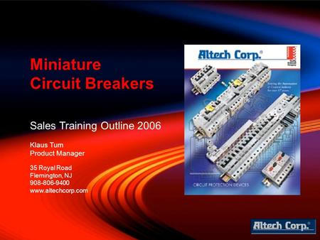 Sales Training Outline 2006 Klaus Tum Product Manager Miniature Circuit Breakers 35 Royal Road Flemington, NJ 908-806-9400 www.altechcorp.com.