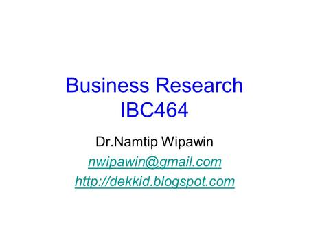 Business Research IBC464 Dr.Namtip Wipawin