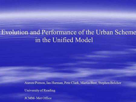 Evolution and Performance of the Urban Scheme in the Unified Model Aurore Porson, Ian Harman, Pete Clark, Martin Best, Stephen Belcher University of Reading.