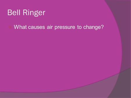 Bell Ringer  What causes air pressure to change?.
