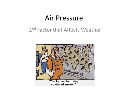 Air Pressure 2 nd Factor that Affects Weather What is Air Pressure? The weight of the air pushing down on us and everything else around us. Happens because.