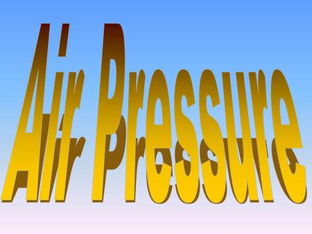 Before you leave today, you will know: What is air pressure?What is air pressure? Why does air have pressure?Why does air have pressure? What causes differences.