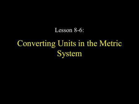 Converting Units in the Metric System Lesson 8-6:.