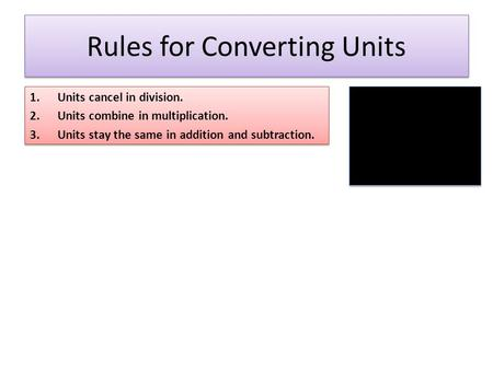 Rules for Converting Units 1.Units cancel in division. 2.Units combine in multiplication. 3.Units stay the same in addition and subtraction. 1.Units cancel.
