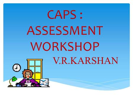 CAPS : ASSESSMENT WORKSHOP V.R.KARSHAN.