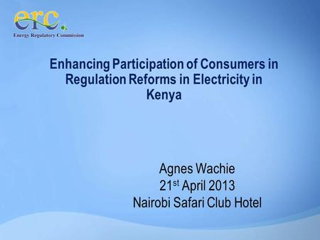 Enhancing Participation of Consumers in Regulation Reforms in Electricity in Kenya Agnes Wachie 21 st April 2013 Nairobi Safari Club Hotel.
