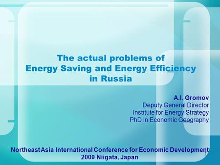 1 The actual problems of Energy Saving and Energy Efficiency in Russia Northeast Asia International Conference for Economic Development 2009 Niigata, Japan.