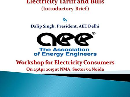 By Dalip Singh, President, AEE Delhi Workshop for Electricity Consumers On 25Apr 2015 at NMA, Sector 62 Noida.