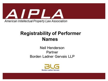 1 1 AIPLA Firm Logo American Intellectual Property Law Association Registrability of Performer Names Neil Henderson Partner Borden Ladner Gervais LLP.