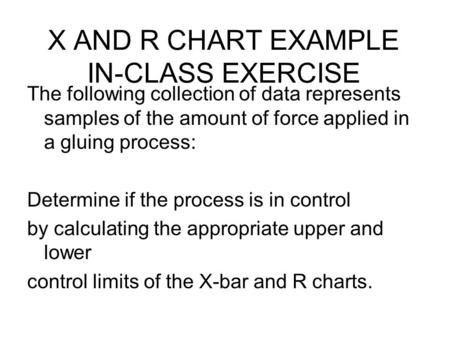 X AND R CHART EXAMPLE IN-CLASS EXERCISE The following collection of data represents samples of the amount of force applied in a gluing process: Determine.