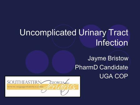 Uncomplicated Urinary Tract Infection Jayme Bristow PharmD Candidate UGA COP.