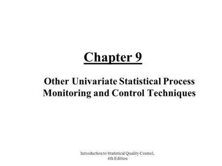 Introduction to Statistical Quality Control, 4th Edition Chapter 9 Other Univariate Statistical Process Monitoring and Control Techniques.