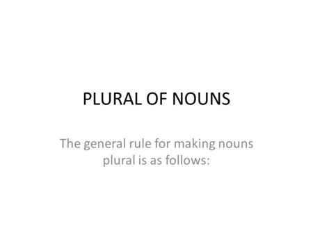 PLURAL OF NOUNS The general rule for making nouns plural is as follows: