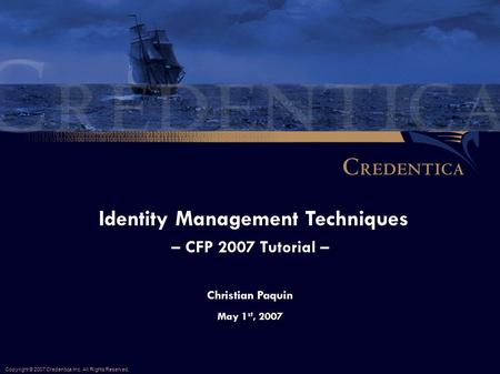 Christian Paquin May 1 st, 2007 Identity Management Techniques – CFP 2007 Tutorial – Copyright © 2007 Credentica Inc. All Rights Reserved.