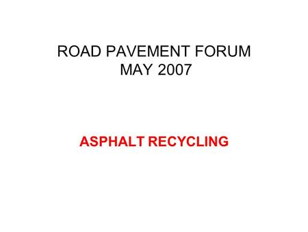 ROAD PAVEMENT FORUM MAY 2007 ASPHALT RECYCLING. Recycling Energy consumption of recycled asphalt layers can be as little as 25% of that needed for new.