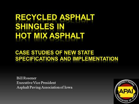 Recycled Asphalt Shingles in Hot Mix Asphalt  Case Studies of New State Specifications and Implementation Bill Rosener Executive Vice President Asphalt.