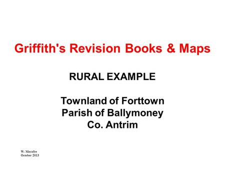 Griffith's Revision Books & Maps RURAL EXAMPLE Townland of Forttown Parish of Ballymoney Co. Antrim W. Macafee October 2013.
