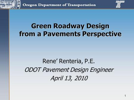 1 Green Roadway Design from a Pavements Perspective Rene' Renteria, P.E. ODOT Pavement Design Engineer April 13, 2010.