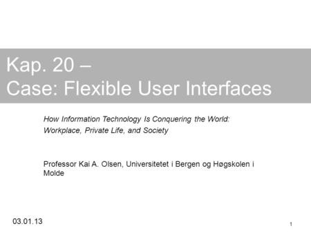 03.01.13 1 Kap. 20 – Case: Flexible User Interfaces How Information Technology Is Conquering the World: Workplace, Private Life, and Society Professor.