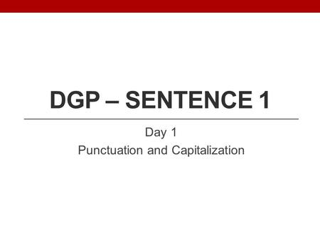 DGP – SENTENCE 1 Day 1 Punctuation and Capitalization.