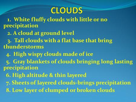 1. White fluffy clouds with little or no precipitation 2. A cloud at ground level 3. Tall clouds with a flat base that bring thunderstorms 4. High wispy.