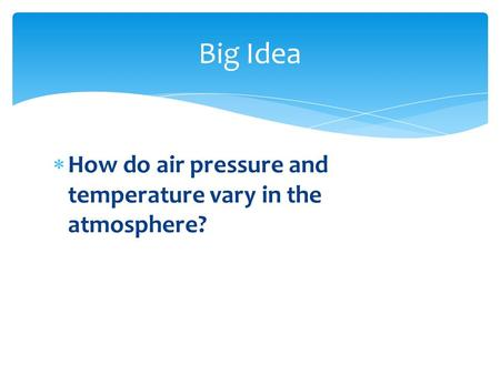  How do air pressure and temperature vary in the atmosphere? Big Idea.