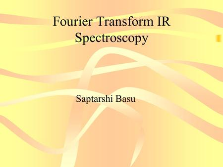 Fourier Transform IR Spectroscopy Saptarshi Basu.