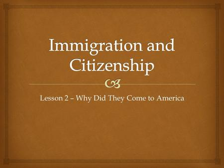 Lesson 2 – Why Did They Come to America.   Students will develop a sense of empathy with the experiences of immigrants who came to America.  Students.