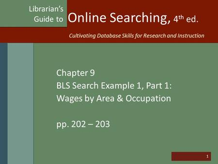 1 Online Searching, 4 th ed. Chapter 9 BLS Search Example 1, Part 1: Wages by Area & Occupation pp. 202 – 203 Librarian's Guide to Cultivating Database.