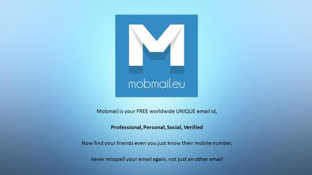 Mobmail is your FREE worldwide UNIQUE email id, Professional, Personal, Social, Verified Now find your friends even you just know their mobile number,