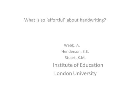 What is so 'effortful' about handwriting? Webb, A. Henderson, S.E. Stuart, K.M. Institute of Education London University.