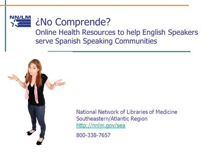 ¿No Comprende? Online Health Resources to help English Speakers serve Spanish Speaking Communities National Network of Libraries of Medicine Southeastern/Atlantic.