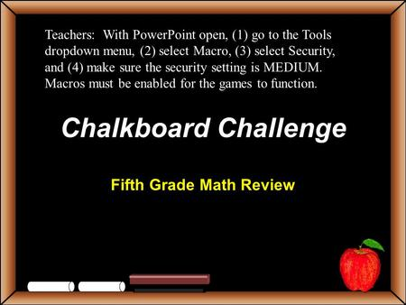 Chalkboard Challenge Fifth Grade Math Review Teachers: With PowerPoint open, (1) go to the Tools dropdown menu, (2) select Macro, (3) select Security,