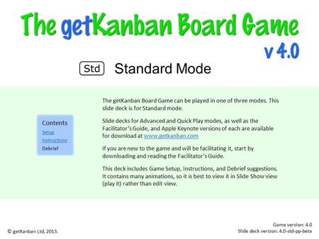 Game version: 4.0 Slide deck version: 4.0-std-pp-beta Standard Mode © getKanban Ltd, 2013. The getKanban Board Game can be played in one of three modes.