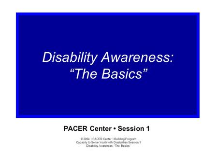 "© 2004 PACER Center Building Program Capacity to Serve Youth with Disabilities Session 1 Disability Awareness: ""The Basics"" PACER Center Session 1 Disability."
