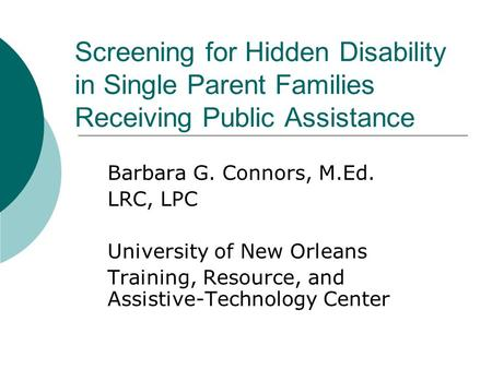 Screening for Hidden Disability in Single Parent Families Receiving Public Assistance Barbara G. Connors, M.Ed. LRC, LPC University of New Orleans Training,