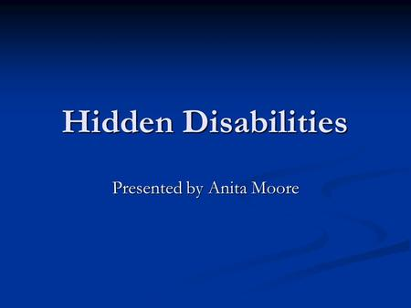 Hidden Disabilities Presented by Anita Moore. Test Your Knowledge Let's test your disabilities. Let's test your disabilities. Take 5-10 minutes to complete.